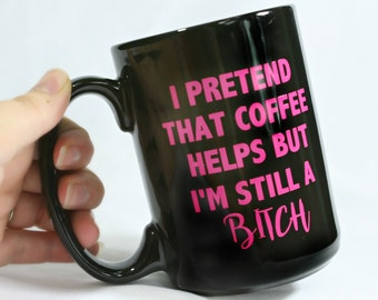 I Pretend That Coffee Helps But I'm Still A B***h- Funny Adult Coffee Cup- Adult Coffee Mug- Gift for Her- Offensive Language- Funny Humor