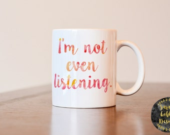 Im not even listening mug, funny mug, gift for coworker, funny coffee mug, annoying person coffee mug, gift for annoying person, funny gift