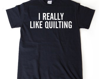 I Really Like Quilting T-shirt Funny Quilter Quilting Sewing Gift Idea
