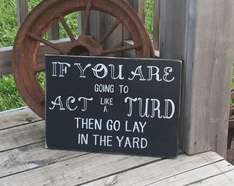Turd Sign - Funny Home Decor - If You Are Going To Act Like A Turd Then Go Lay In The Yard - Humor Gift - Family Sign - Wooden Sign - Wood