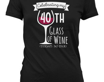 Celebrating 40th Glass of Wine Today So Far Birthday Shirt - Womens Personalized Shirt Female T-shirt Drink Wine Shirt CT-2020