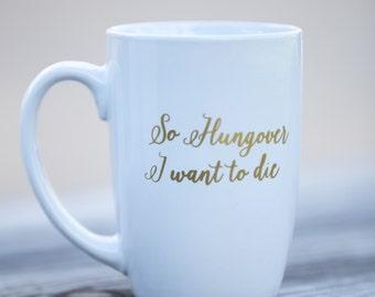 Ceramic coffee mug, So Hungover I want to die, custom coffee mug, very hungover personalized ceramic, funny coffee mug. 21st Birthday gift