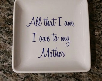 All That I Am, I Owe To My Mother/ Jewelry Tray/ Mother Of the Bride Gift
