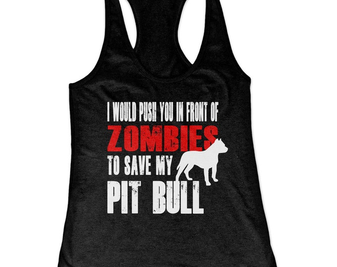 Pit Bull Tank Top - I Would Push You In Front Of Zombies To Save My Pit Bull - My Dog Pit Bull Racerback Tank Top