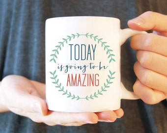 Coffee Mug #9 - Today is Going to be Amazing | Ceramic Mug | Funny Coffee Mug | Inspirational Mug | White Ceramic Mug