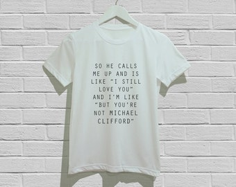 "so he calls me up and is like ""i still love you"" and i'm like ""but you're not Michael Clifford"" Shirts T-Shirt Unisex Tshirt Size S M L"