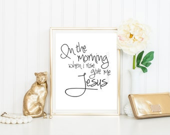 In the Morning When I Rise Give Me Jesus. Printable. Download. Christian Print. Wall art. Bible Verse. Inspiration. Scripture