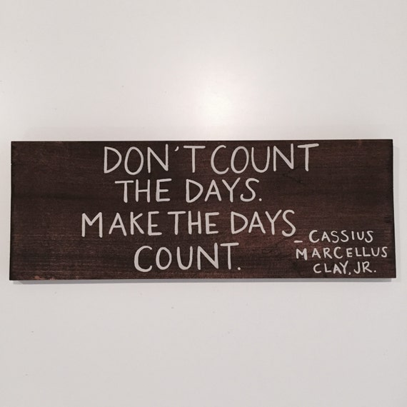 Make Your Day Count Quotes: Handcrafted Wood Sign Don't Count The Days By