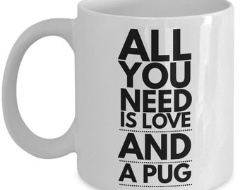 Unique Coffee Mug - All You Need Is Love And A Pug - Amazing Present Idea, Great Quality Ceramic Cups For Coffee, Tea, Milk -11oz