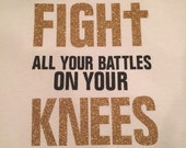 fight all your battles on your knees and you will win every time Bible jesus tee vinyl glitter heat press transfer tshirt shirt funny saying