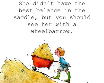 She didn't have the best balance in the saddle, but you should see her with a wheelbarrow.