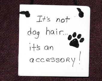 It's not Dog Hair, It's an Accessory! ~ Hanging or Tabletop Ceramic Tile Plaque Sign