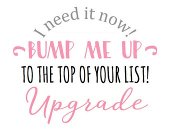 BUMP ME UP | Get your order bumped up to the top of the list!
