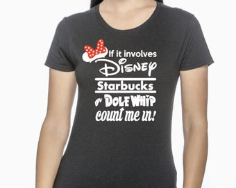 If it Includes Disney, Starbucks, or Dole Whip Count Me In Disney Inspired T Shirt