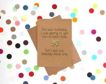 Funny Birthday Card: For your birthday I was going to get you a nasty look, but I see you already have one
