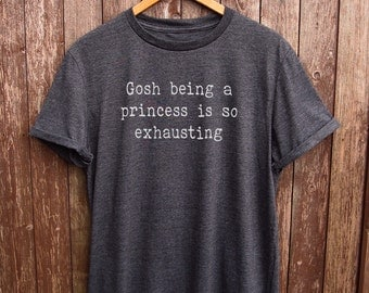 Princess shirt - gosh being a princess is exhausting, princess tshirt, funny shirts, princess t shirt, gifts for her