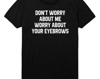 Worry About Your Eyebrows Tshirt Funny Mens Womens Top STP58