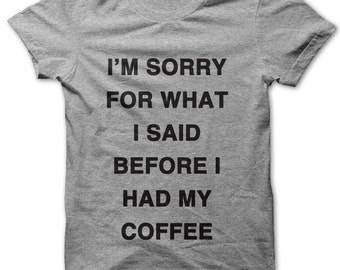 I'm Sorry For What I Said Before I Had My Coffee t-shirt