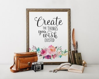 Motivational Art, Create The Things You Wish Existed, Inspirational Quote, Gift For Artist, Floral Art Print, Wall Decor, Wall Art Decor