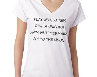 Play With Fairies Ride A Unicorn Swim With Mermaids Fly To The Moon V-Neck T-Shirt Funny Novelty Humor Gift Tee Shirt T-shirt Ladies S-3XL