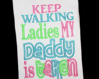 Keep Walking Ladies My Daddy Is Taken Saying Custom Embroidered Shirt or Bodysuit-Daddy's Girl-Love Daddy-Funny Shirt, Humor Shirt, Kids