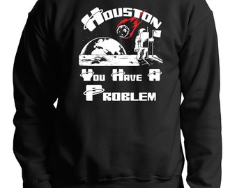 Houston You Have A Problem Sweatshirt Funny Space Astronaut Sweater