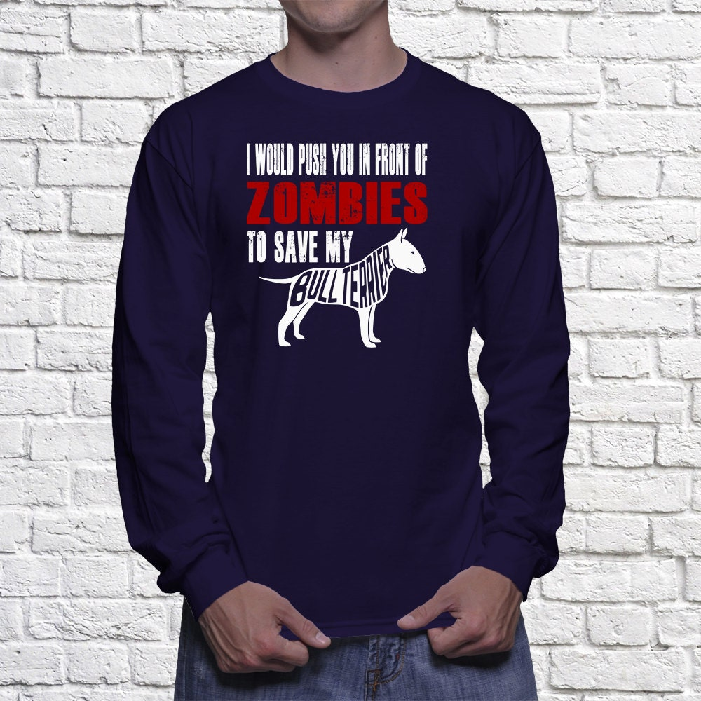 Bull Terrier  Long Sleeve Shirt - I Would Push You In Front Of Zombies To Save My Bull Terrier Long Sleeve shirt