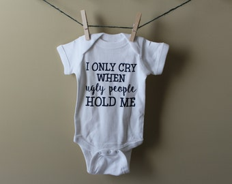I only cry when ugly people hold me, i only cry when ugly people hold me bodysuit, Funny,  Baby Shower Gift,  Newborn, Infant, gift