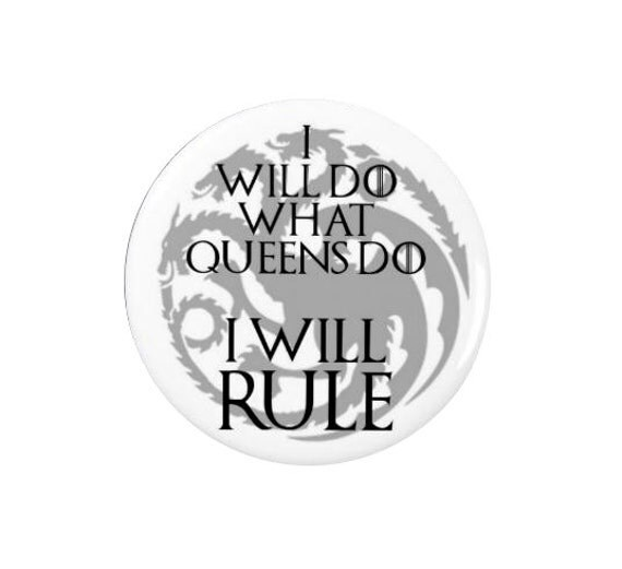 I will Rule   - Daenerys Targaryen - Game of Thrones Badge or Magnet -  Game of Thrones - TV - Quotes