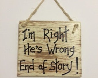I'm Right, He's Wrong End of Story Wooden Plaque.