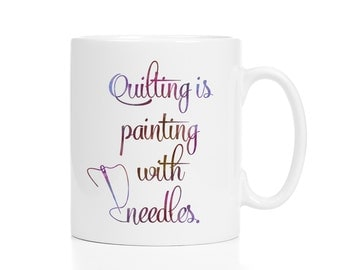 Quilter's Gift / Quilting Is Painting With Needles / Gift for Quilter / Quilting Mug / Quilting Coffee Cup / 11 or 15 oz.
