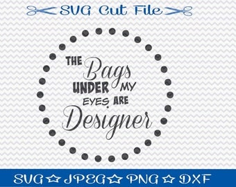 The Bags Under My Eyes Are Designer SVG File / SVG Cut File /  SVG Download / Silhouette Cameo / Digital Download / Funny svg cut file