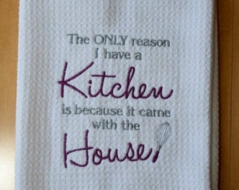 The Only Reason I Have A Kitchen Is Because It Came With The House Embroidered Microfiber Towel