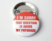 I'm Sorry...that question is above my paygrade Pinback Button Badge, pins for backpacks, Pinback Button gift, Button OR Magnet - 1.5″ (38mm)