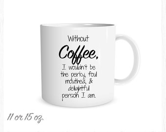 Funny Coffee Cup, Funny Mug,Without Coffee I wouldn't be the perky, foul mouthed, & delichtful person I am.,Custom Coffee Cup, Best Gift