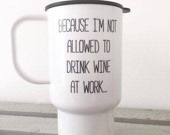 Because i'm not allowed to drink wine at work travel mug