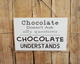 Chocolate doesn't ask silly questions Chocolate Understands, I Love Chocolate, Decorative sign, Chocolate lover sign, Chocolate Sign