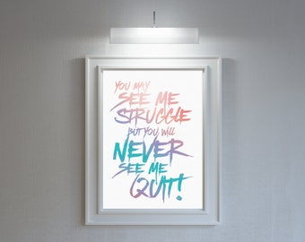 Inspirational quote poster: 'You may see me struggle, but you will never see me quit!' Typographic print