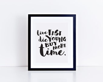 Live Fast Die Young Buy More Time PRINTABLE art - digital file