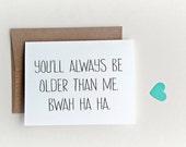 "Funny Birthday Card, Birthday Card, ""you'll always be older than me"" Happy Birthday, old card"