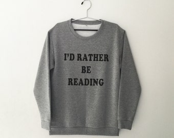 Id rather be reading graphic sweatshirt funny tshirt tumblr graphic tee womens jumper crewneck sweatshirt tumblr sweater bookworm gift shirt