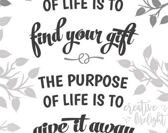The Meaning of Life is to Find Your Gift, The Purpose in Life is to Give it Away  |  Printable, Instant Download, Wall Art, Gift, Dorm Decor