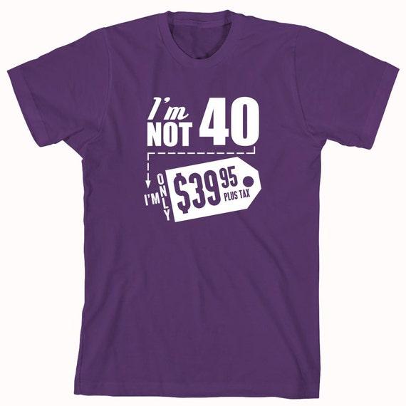 I'm Not 40 I'm 39.95 Plus Tax Shirt, birthday shirt, celebrating 30th, funny birthday shirt, drinking shirt - ID: 807