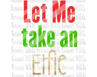 Let me take an Elfie svg - Chrismas - Christmas SVG - Holiday SVG - Cameo SVG - cut file - Cricut svg - funny christmas shirt