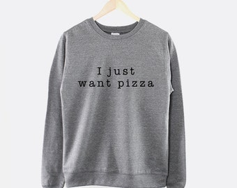I Just Want Pizza Girls Crew Neck Sweatshirt Jumper Pizza Shirt Pizza Sweat Shirt Crewneck Pizza