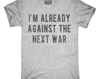 I'm Already Against The Next War T-Shirt, Hoodie, Tank Top, Gifts