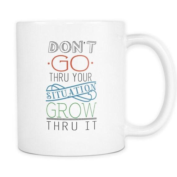Don't Go Thru Your Situation Grow Thru It Coffee Mug Quotes Sayings