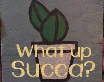 What's Up Succa? - Succulent - Wooden Sign- Shelf Sitter - Gallery Sign