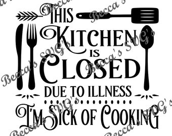 "1 color/layer ""the Kitchen Is Closed Due to Illness... I'm Sick of Cooking"" svg"