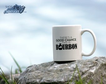 There's a Good Chance this is Bourbon Coffee Mug, Coffee Cup, Kentucky Bourbon, Whiskey